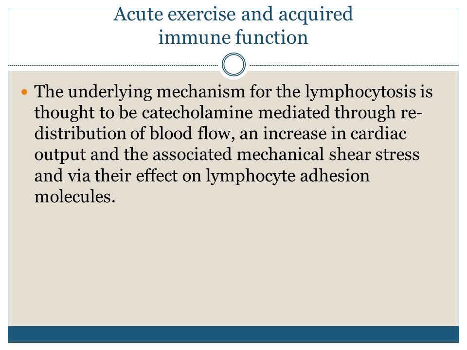 Acute exercise and acquired immune function The underlying mechanism for the lymphocytosis is thought to be catecholamine mediated through re- distrib
