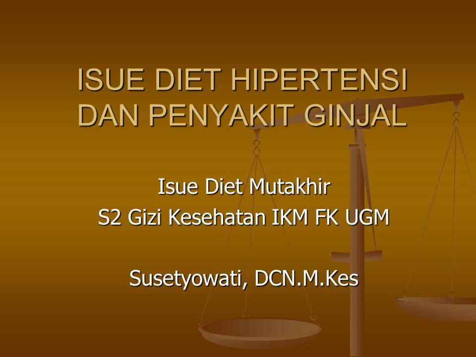 ISUE DIET HIPERTENSI DAN PENYAKIT GINJAL Isue Diet Mutakhir S2 Gizi Kesehatan IKM FK UGM Susetyowati, DCN.M.Kes