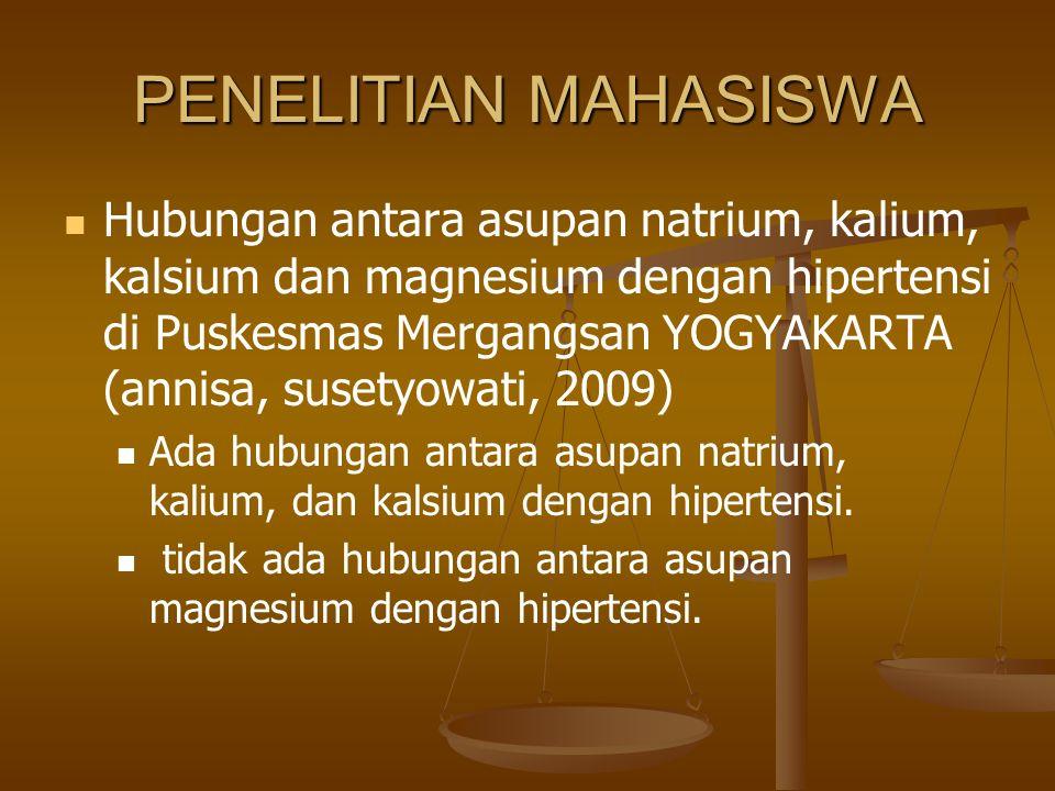 PENELITIAN MAHASISWA Hubungan antara asupan natrium, kalium, kalsium dan magnesium dengan hipertensi di Puskesmas Mergangsan YOGYAKARTA (annisa, susetyowati, 2009) Ada hubungan antara asupan natrium, kalium, dan kalsium dengan hipertensi.