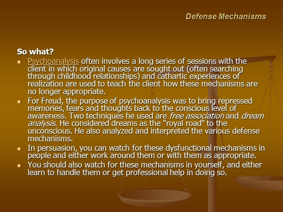 Defense Mechanisms So what? Psychoanalysis often involves a long series of sessions with the client in which original causes are sought out (often sea