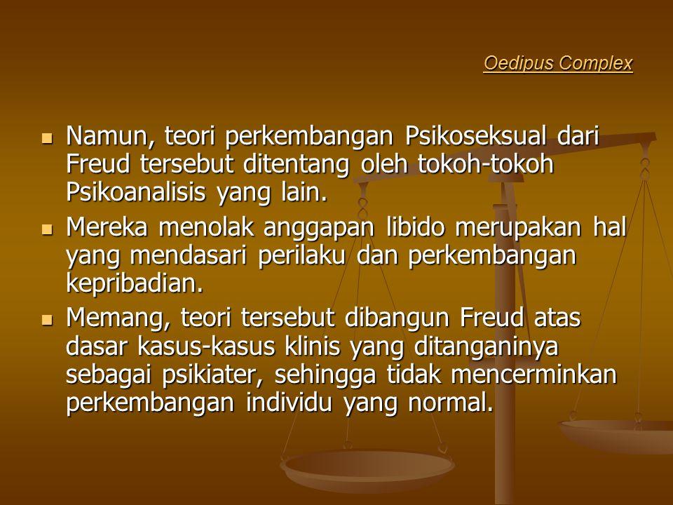 Oedipus Complex Oedipus Complex Namun, teori perkembangan Psikoseksual dari Freud tersebut ditentang oleh tokoh-tokoh Psikoanalisis yang lain. Namun,
