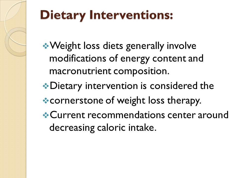 Dietary Interventions:  Weight loss diets generally involve modifications of energy content and macronutrient composition.