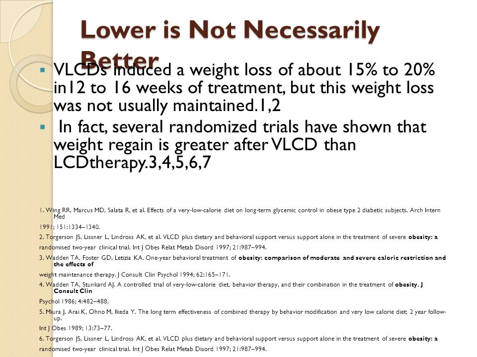 Lower is Not Necessarily Better  VLCDs induced a weight loss of about 15% to 20% in12 to 16 weeks of treatment, but this weight loss was not usually maintained.1,2  In fact, several randomized trials have shown that weight regain is greater after VLCD than LCDtherapy.3,4,5,6,7 1.