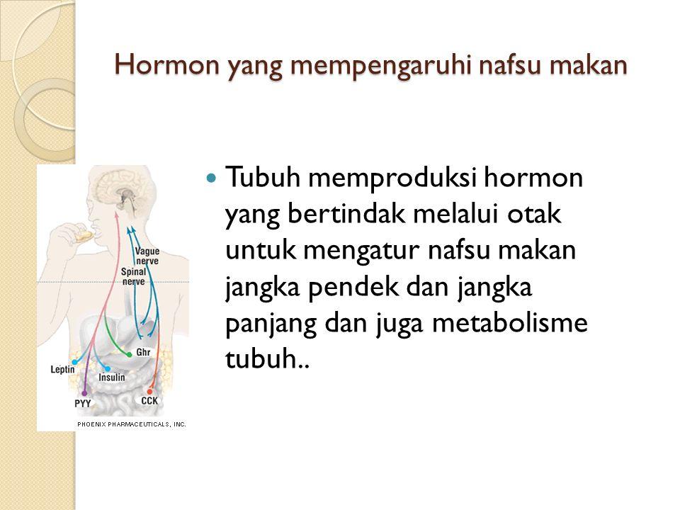 Hormon yang mempengaruhi nafsu makan Tubuh memproduksi hormon yang bertindak melalui otak untuk mengatur nafsu makan jangka pendek dan jangka panjang