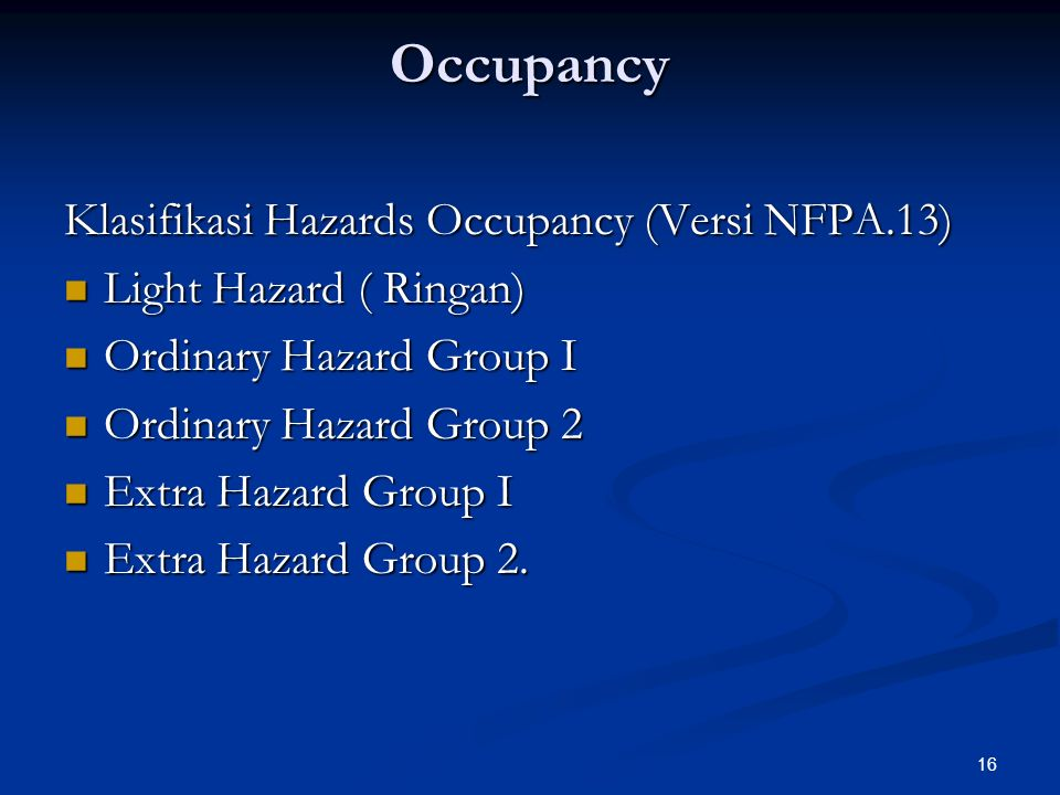 16 Occupancy Klasifikasi Hazards Occupancy (Versi NFPA.13) Light Hazard ( Ringan) Light Hazard ( Ringan) Ordinary Hazard Group I Ordinary Hazard Group I Ordinary Hazard Group 2 Ordinary Hazard Group 2 Extra Hazard Group I Extra Hazard Group I Extra Hazard Group 2.