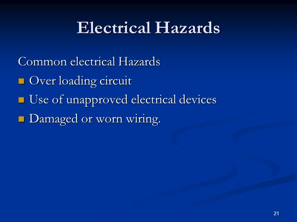 21 Electrical Hazards Common electrical Hazards Over loading circuit Over loading circuit Use of unapproved electrical devices Use of unapproved electrical devices Damaged or worn wiring.