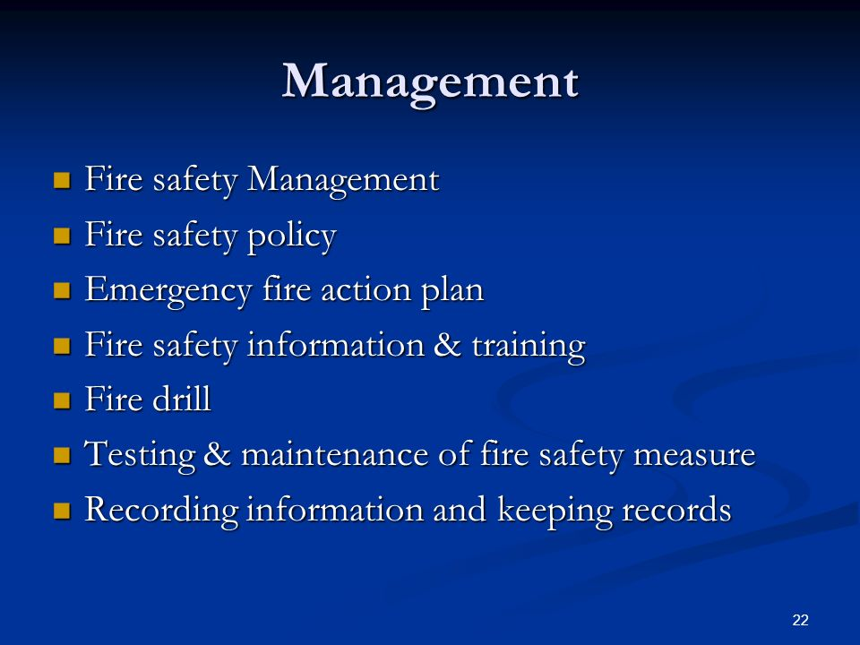 22 Management Fire safety Management Fire safety Management Fire safety policy Fire safety policy Emergency fire action plan Emergency fire action plan Fire safety information & training Fire safety information & training Fire drill Fire drill Testing & maintenance of fire safety measure Testing & maintenance of fire safety measure Recording information and keeping records Recording information and keeping records