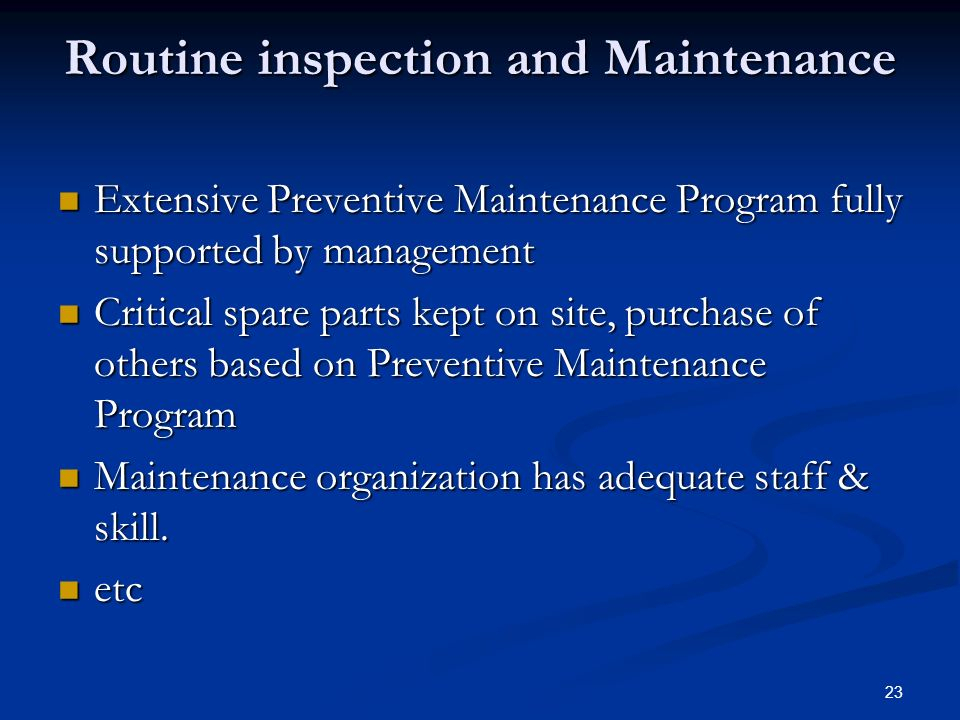 23 Routine inspection and Maintenance Extensive Preventive Maintenance Program fully supported by management Extensive Preventive Maintenance Program fully supported by management Critical spare parts kept on site, purchase of others based on Preventive Maintenance Program Critical spare parts kept on site, purchase of others based on Preventive Maintenance Program Maintenance organization has adequate staff & skill.