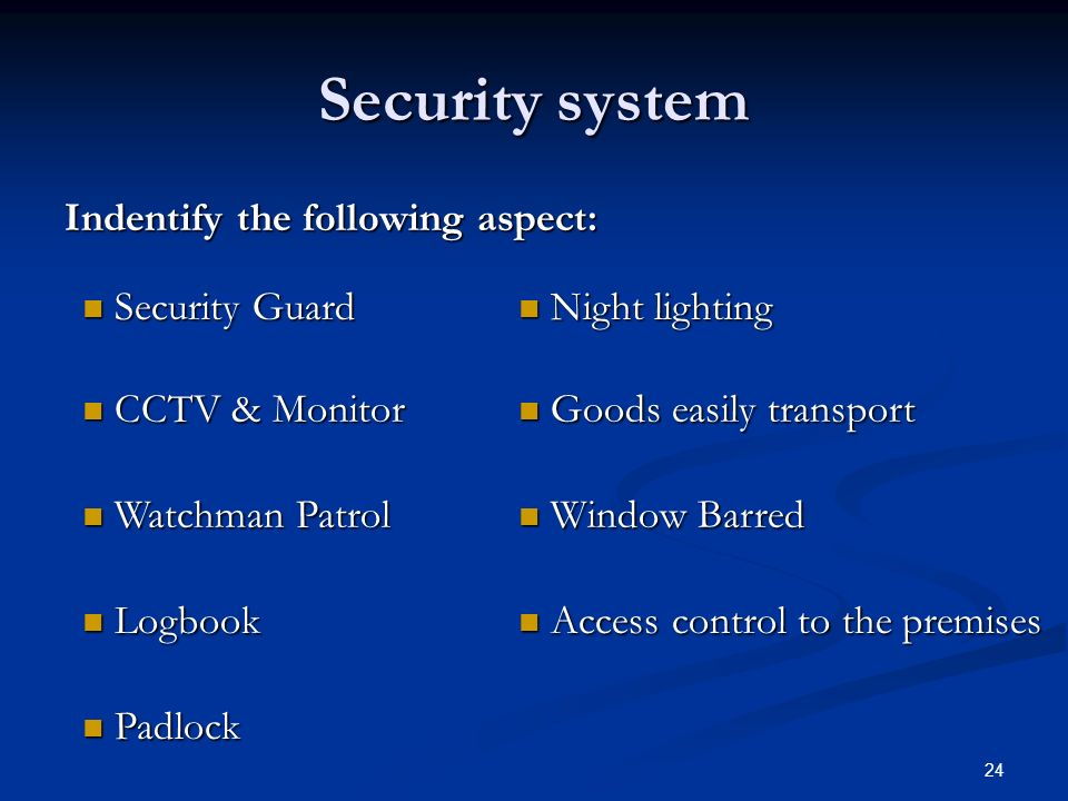 24 Security system Indentify the following aspect: Security Guard Security Guard Night lighting Night lighting CCTV & Monitor CCTV & Monitor Goods easily transport Goods easily transport Watchman Patrol Watchman Patrol Window Barred Window Barred Logbook Logbook Access control to the premises Access control to the premises Padlock Padlock