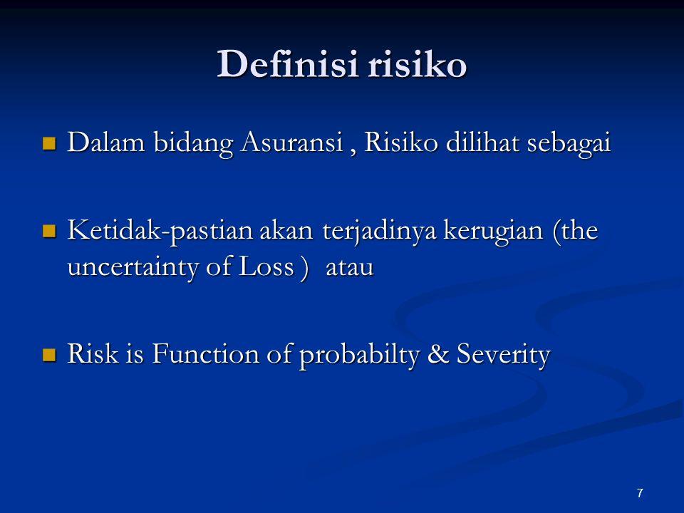 7 Definisi risiko Dalam bidang Asuransi, Risiko dilihat sebagai Dalam bidang Asuransi, Risiko dilihat sebagai Ketidak-pastian akan terjadinya kerugian (the uncertainty of Loss ) atau Ketidak-pastian akan terjadinya kerugian (the uncertainty of Loss ) atau Risk is Function of probabilty & Severity Risk is Function of probabilty & Severity