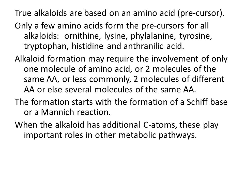 True alkaloids are based on an amino acid (pre-cursor). Only a few amino acids form the pre-cursors for all alkaloids: ornithine, lysine, phylalanine,