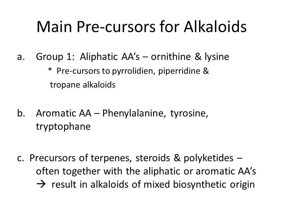 Main Pre-cursors for Alkaloids a.Group 1: Aliphatic AA's – ornithine & lysine * Pre-cursors to pyrrolidien, piperridine & tropane alkaloids b.Aromatic