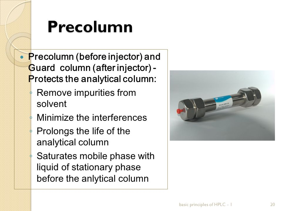 Precolumn Precolumn (before injector) and Guard column (after injector) - Protects the analytical column: ◦ Remove impurities from solvent ◦ Minimize