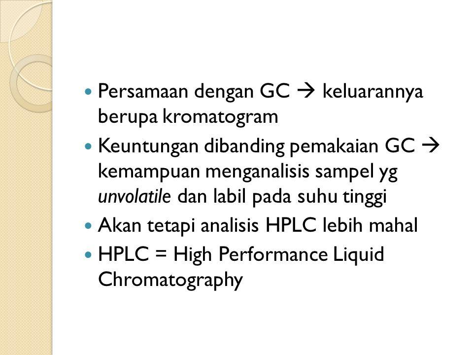 Persamaan dengan GC  keluarannya berupa kromatogram Keuntungan dibanding pemakaian GC  kemampuan menganalisis sampel yg unvolatile dan labil pada suhu tinggi Akan tetapi analisis HPLC lebih mahal HPLC = High Performance Liquid Chromatography