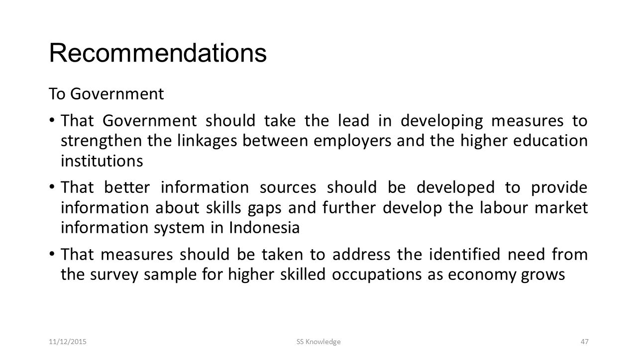 Recommendations To Government That Government should take the lead in developing measures to strengthen the linkages between employers and the higher education institutions That better information sources should be developed to provide information about skills gaps and further develop the labour market information system in Indonesia That measures should be taken to address the identified need from the survey sample for higher skilled occupations as economy grows 11/12/2015SS Knowledge47