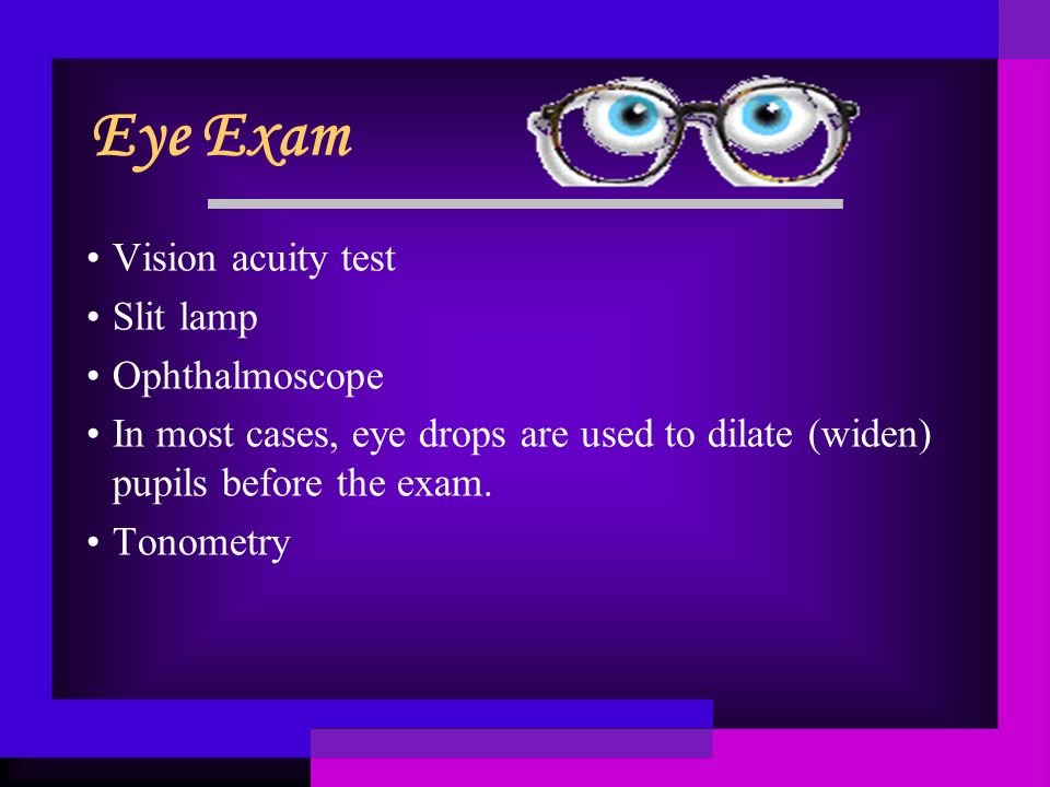 Eye Exam Vision acuity test Slit lamp Ophthalmoscope In most cases, eye drops are used to dilate (widen) pupils before the exam.