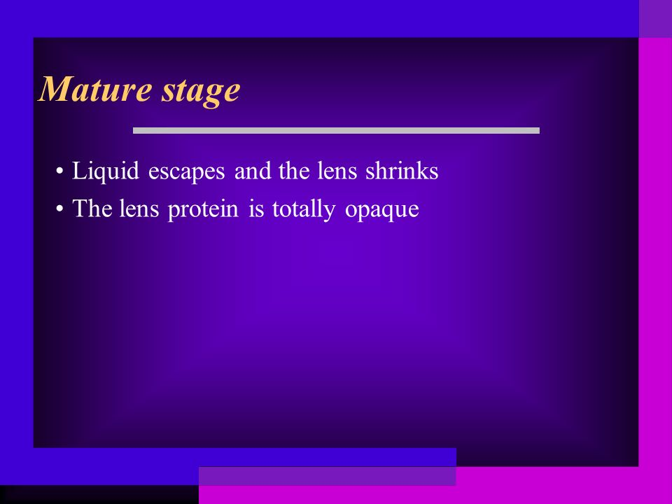 Mature stage Liquid escapes and the lens shrinks The lens protein is totally opaque
