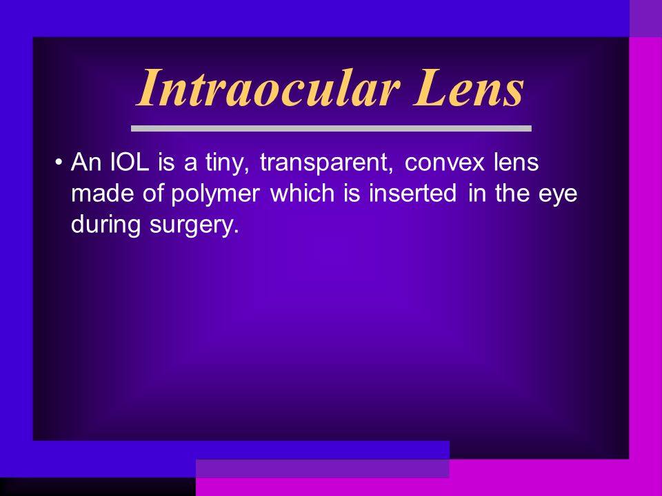 Intraocular Lens An IOL is a tiny, transparent, convex lens made of polymer which is inserted in the eye during surgery.