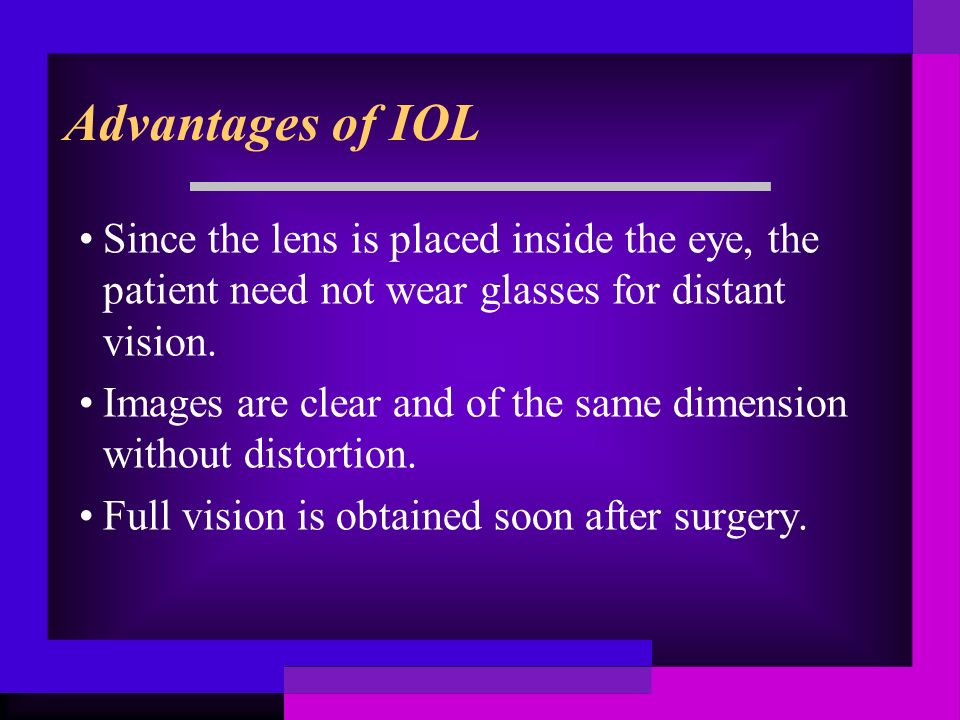 Advantages of IOL Since the lens is placed inside the eye, the patient need not wear glasses for distant vision. Images are clear and of the same dime