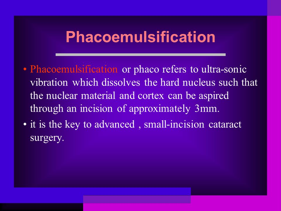 Phacoemulsification Phacoemulsification or phaco refers to ultra-sonic vibration which dissolves the hard nucleus such that the nuclear material and cortex can be aspired through an incision of approximately 3mm.