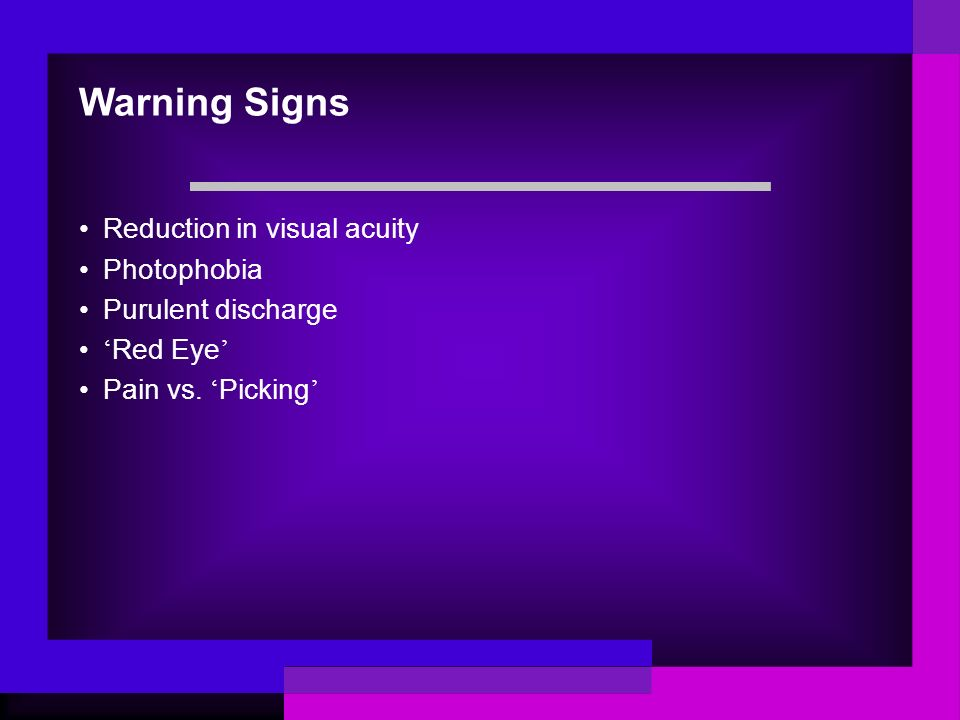 Warning Signs Reduction in visual acuity Photophobia Purulent discharge ' Red Eye ' Pain vs. ' Picking '