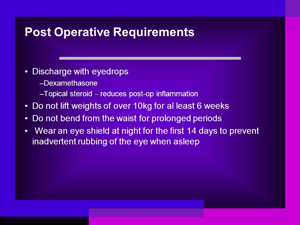 Post Operative Requirements Discharge with eyedrops –Dexamethasone –Topical steroid – reduces post-op inflammation Do not lift weights of over 10kg for al least 6 weeks Do not bend from the waist for prolonged periods Wear an eye shield at night for the first 14 days to prevent inadvertent rubbing of the eye when asleep