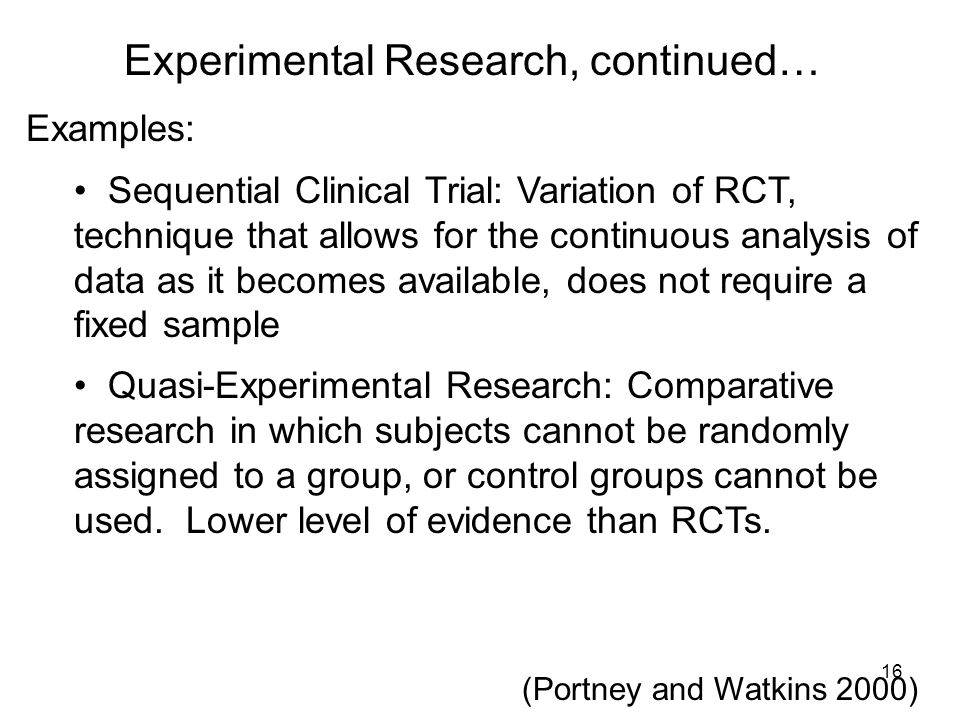 Experimental Research, continued… Examples: Sequential Clinical Trial: Variation of RCT, technique that allows for the continuous analysis of data as