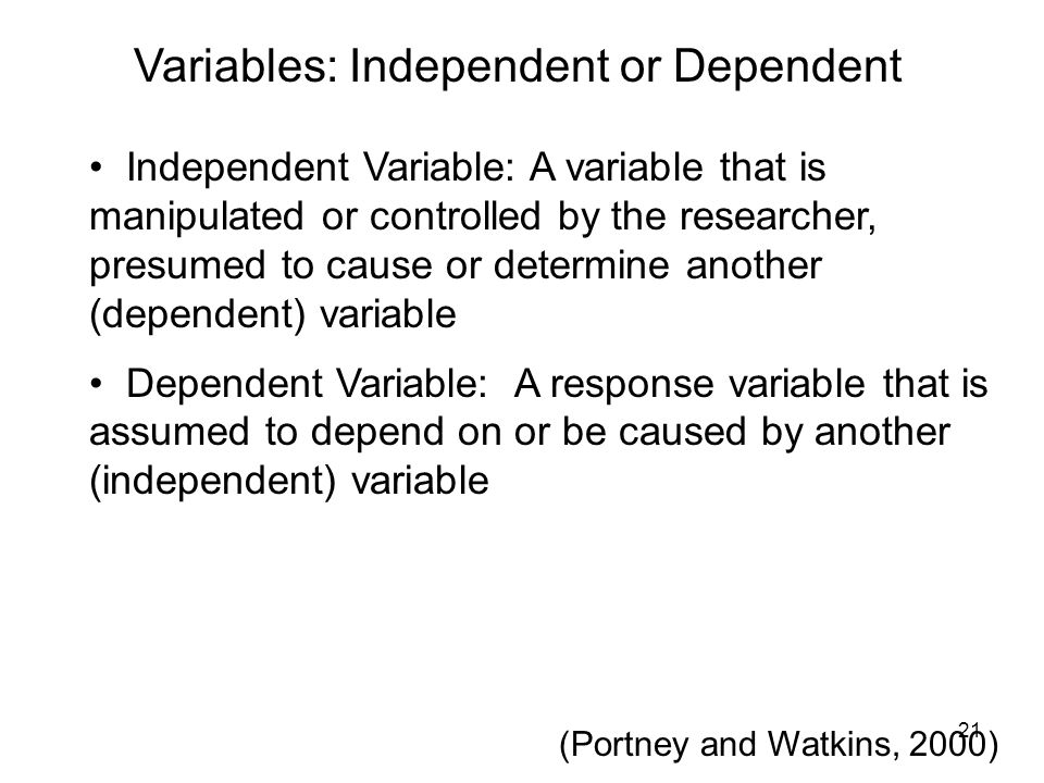 Variables: Independent or Dependent Independent Variable: A variable that is manipulated or controlled by the researcher, presumed to cause or determi