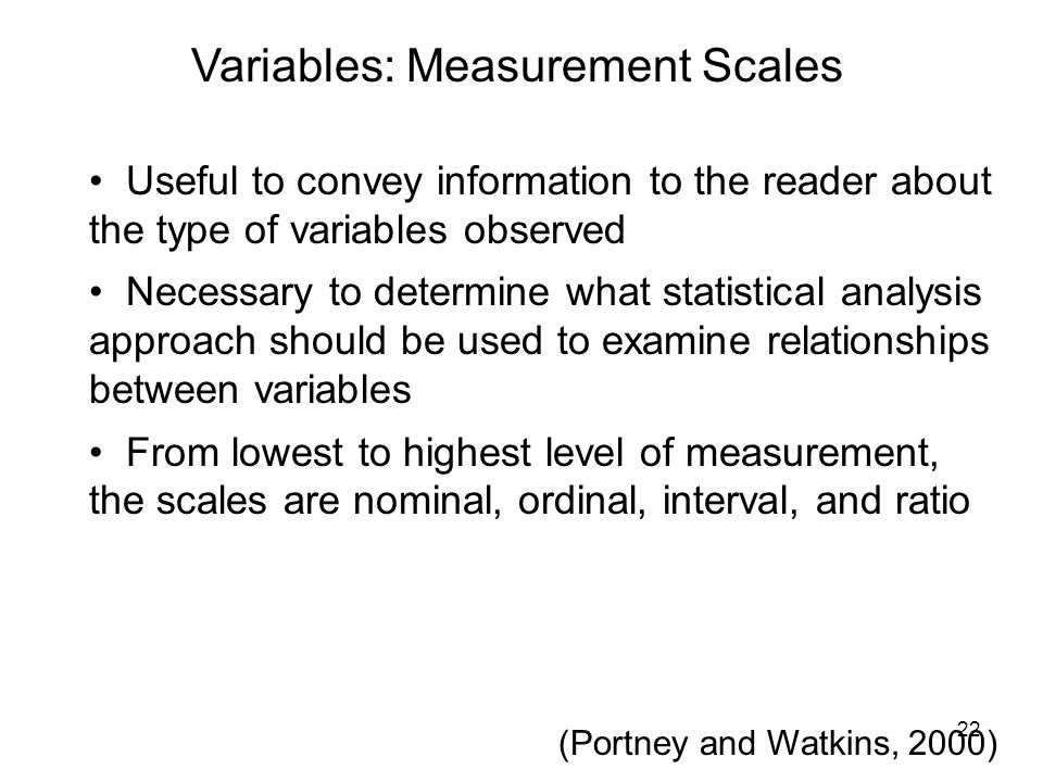 Variables: Measurement Scales Useful to convey information to the reader about the type of variables observed Necessary to determine what statistical