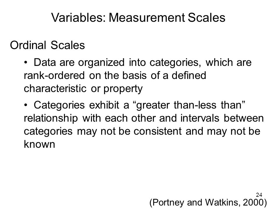 Variables: Measurement Scales Ordinal Scales Data are organized into categories, which are rank-ordered on the basis of a defined characteristic or pr