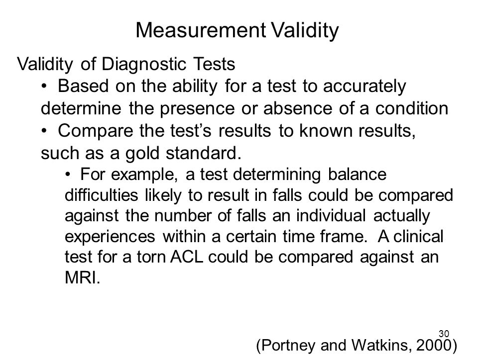 Measurement Validity Validity of Diagnostic Tests Based on the ability for a test to accurately determine the presence or absence of a condition Compa