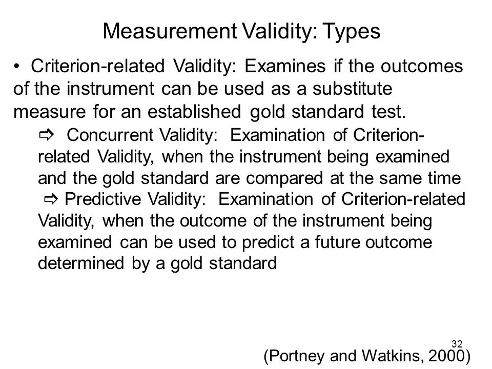 Measurement Validity: Types Criterion-related Validity: Examines if the outcomes of the instrument can be used as a substitute measure for an establis
