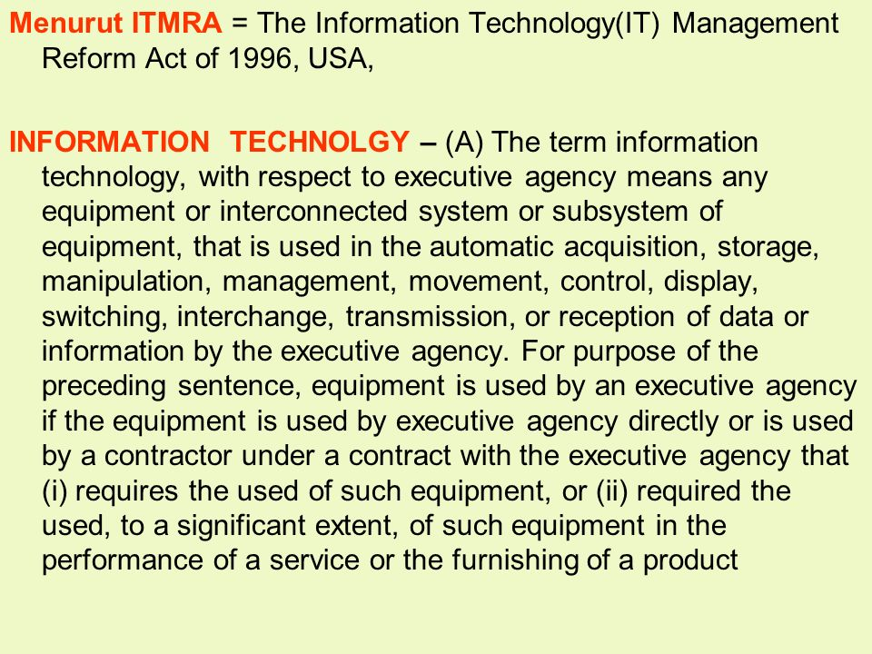 Tunggal M. Menurut ITMRA = The Information Technology(IT) Management Reform Act of 1996, USA, INFORMATION TECHNOLGY – (A) The term information technol