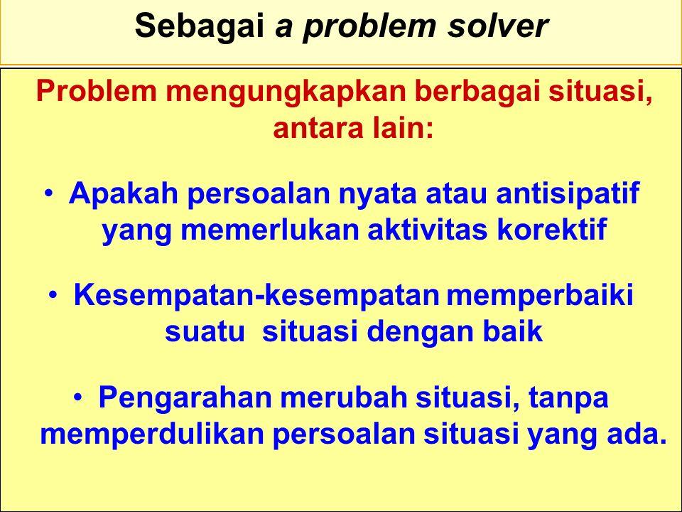 Tunggal M. Sebagai a problem solver Problem mengungkapkan berbagai situasi, antara lain: Apakah persoalan nyata atau antisipatif yang memerlukan aktiv