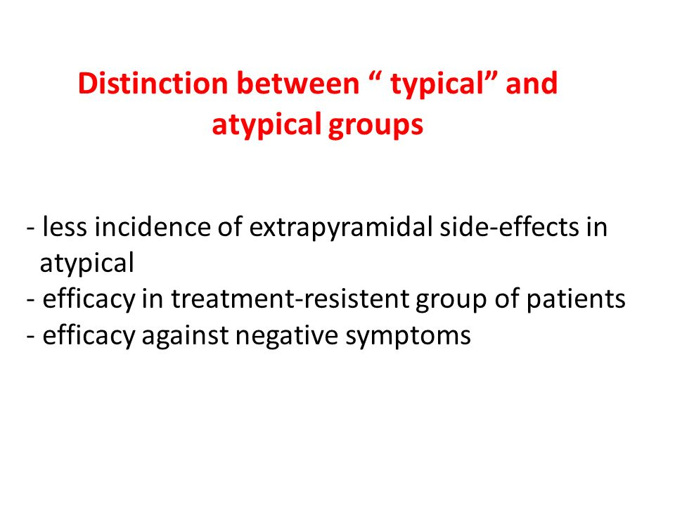 Distinction between typical and atypical groups -- less incidence of extrapyramidal side-effects in - atypical -- efficacy in treatment-resistent group of patients -- efficacy against negative symptoms