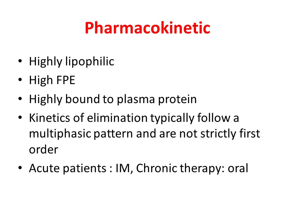 Pharmacokinetic Highly lipophilic High FPE Highly bound to plasma protein Kinetics of elimination typically follow a multiphasic pattern and are not strictly first order Acute patients : IM, Chronic therapy: oral