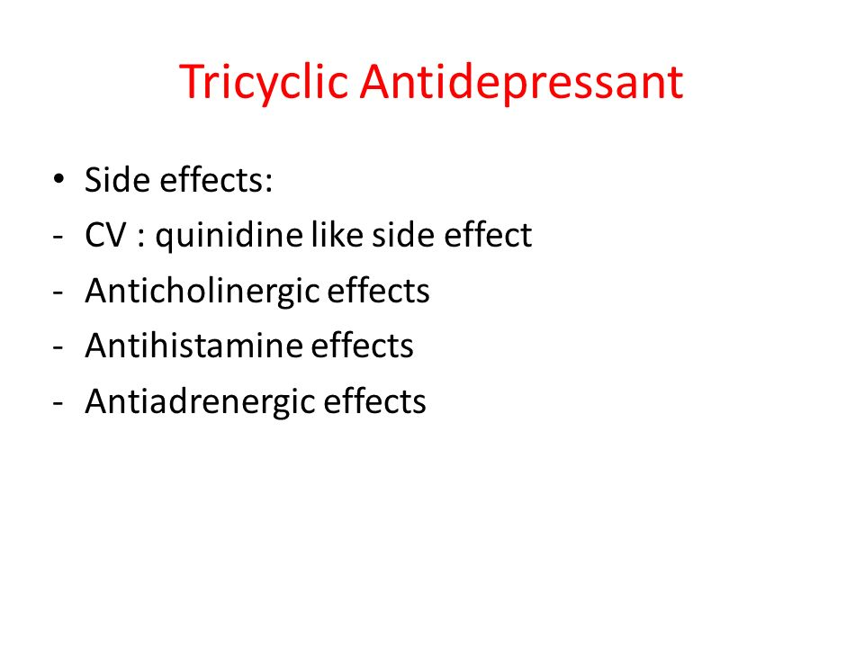 Tricyclic Antidepressant Side effects: -CV : quinidine like side effect -Anticholinergic effects -Antihistamine effects -Antiadrenergic effects