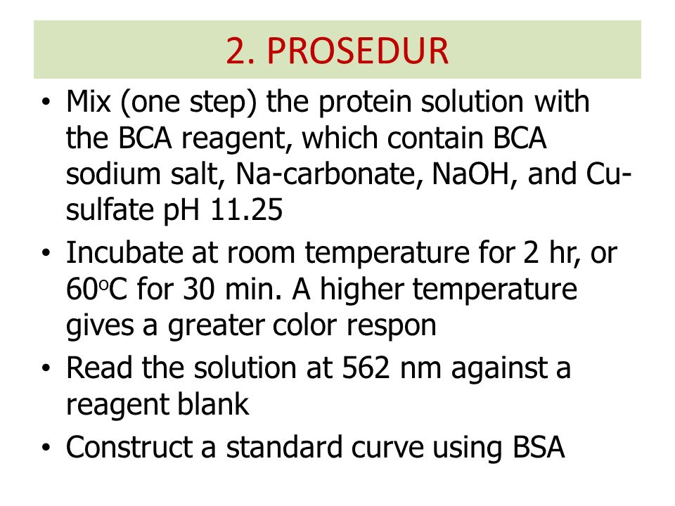 Mix (one step) the protein solution with the BCA reagent, which contain BCA sodium salt, Na-carbonate, NaOH, and Cu- sulfate pH 11.25 Incubate at room