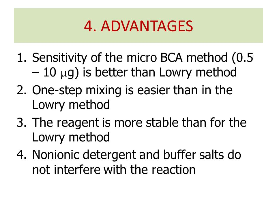 1.Sensitivity of the micro BCA method (0.5 – 10  g) is better than Lowry method 2.One-step mixing is easier than in the Lowry method 3.The reagent is