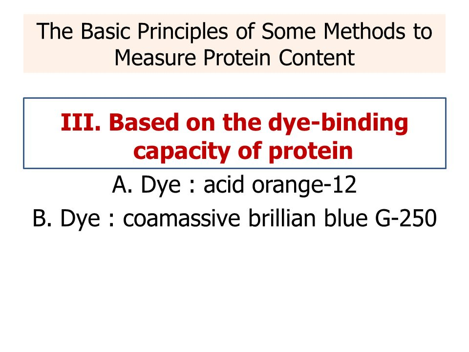 III. Based on the dye-binding capacity of protein A. Dye : acid orange-12 B. Dye : coamassive brillian blue G-250 The Basic Principles of Some Methods