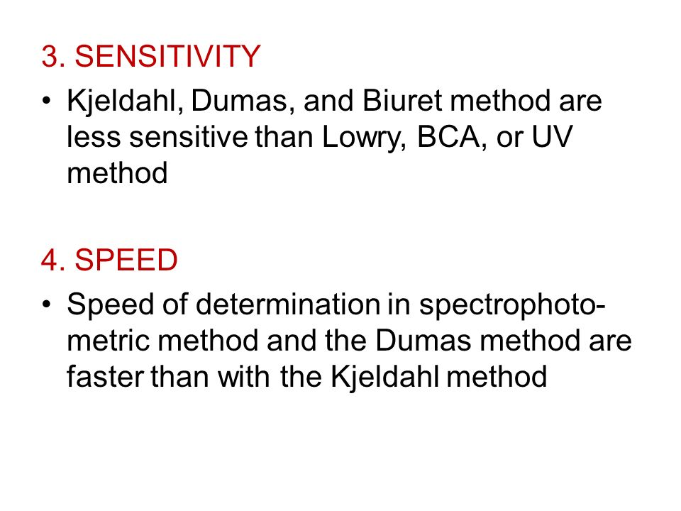 3. SENSITIVITY Kjeldahl, Dumas, and Biuret method are less sensitive than Lowry, BCA, or UV method 4. SPEED Speed of determination in spectrophoto- me