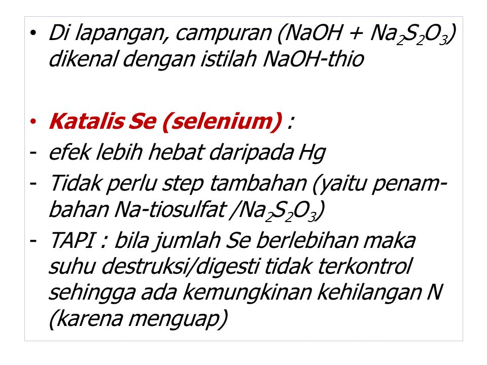 Di lapangan, campuran (NaOH + Na 2 S 2 O 3 ) dikenal dengan istilah NaOH-thio Katalis Se (selenium) : -efek lebih hebat daripada Hg -Tidak perlu step tambahan (yaitu penam- bahan Na-tiosulfat /Na 2 S 2 O 3 ) -TAPI : bila jumlah Se berlebihan maka suhu destruksi/digesti tidak terkontrol sehingga ada kemungkinan kehilangan N (karena menguap)