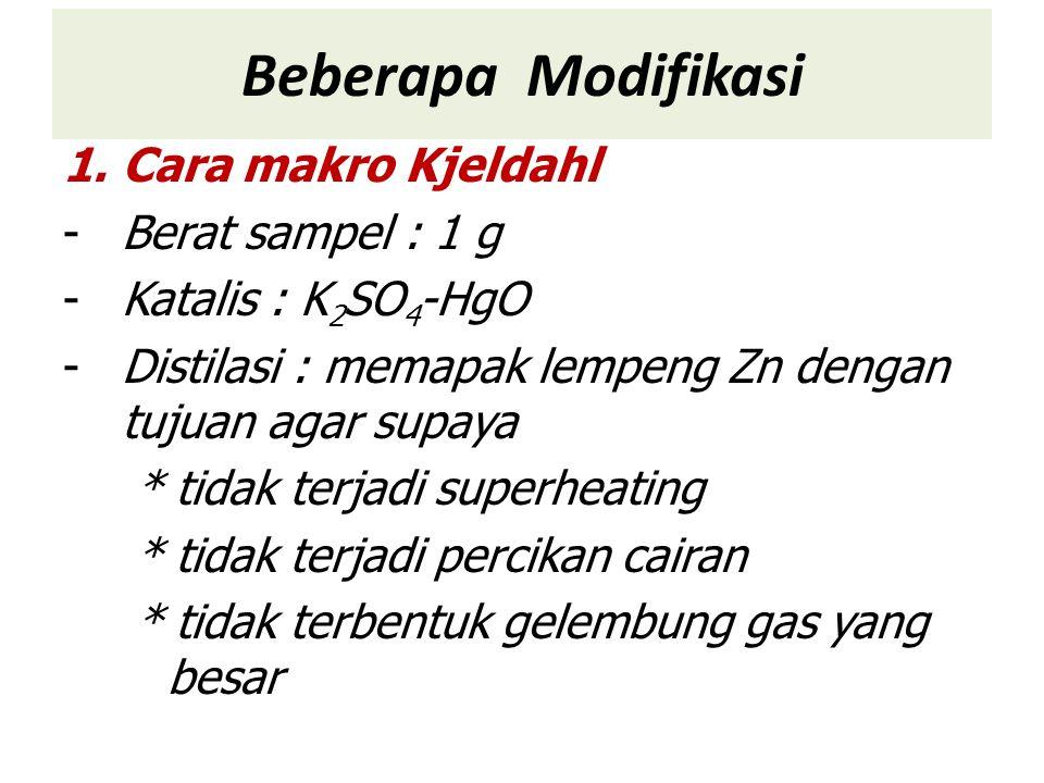 Beberapa Modifikasi 1.Cara makro Kjeldahl -Berat sampel : 1 g -Katalis : K 2 SO 4 -HgO -Distilasi : memapak lempeng Zn dengan tujuan agar supaya * tidak terjadi superheating * tidak terjadi percikan cairan * tidak terbentuk gelembung gas yang besar
