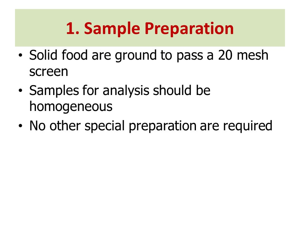 Solid food are ground to pass a 20 mesh screen Samples for analysis should be homogeneous No other special preparation are required 1. Sample Preparat