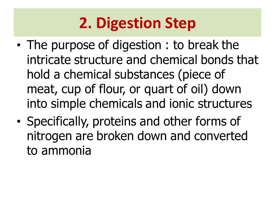 2. Digestion Step The purpose of digestion : to break the intricate structure and chemical bonds that hold a chemical substances (piece of meat, cup o