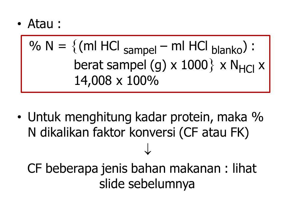 Atau : % N =  (ml HCl sampel – ml HCl blanko ) : berat sampel (g) x 1000  x N HCl x 14,008 x 100% Untuk menghitung kadar protein, maka % N dikalikan faktor konversi (CF atau FK)  CF beberapa jenis bahan makanan : lihat slide sebelumnya