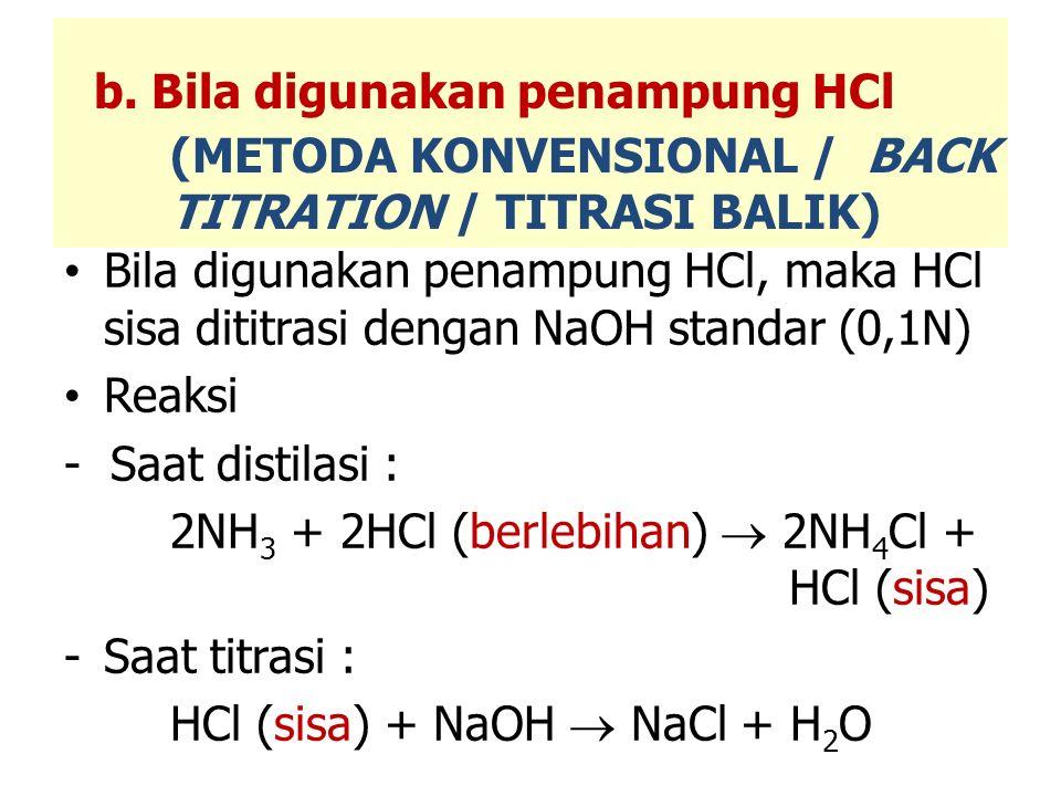 Bila digunakan penampung HCl, maka HCl sisa dititrasi dengan NaOH standar (0,1N) Reaksi - Saat distilasi : 2NH 3 + 2HCl (berlebihan)  2NH 4 Cl + HCl (sisa) -Saat titrasi : HCl (sisa) + NaOH  NaCl + H 2 O b.