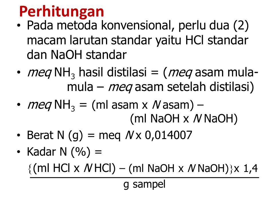 Perhitungan Pada metoda konvensional, perlu dua (2) macam larutan standar yaitu HCl standar dan NaOH standar meq NH 3 hasil distilasi = (meq asam mula- mula – meq asam setelah distilasi) meq NH 3 = (ml asam x N asam) – (ml NaOH x N NaOH) Berat N (g) = meq N x 0,014007 Kadar N (%) =  (ml HCl x N HCl) – (ml NaOH x N NaOH)  x 1,4 g sampel