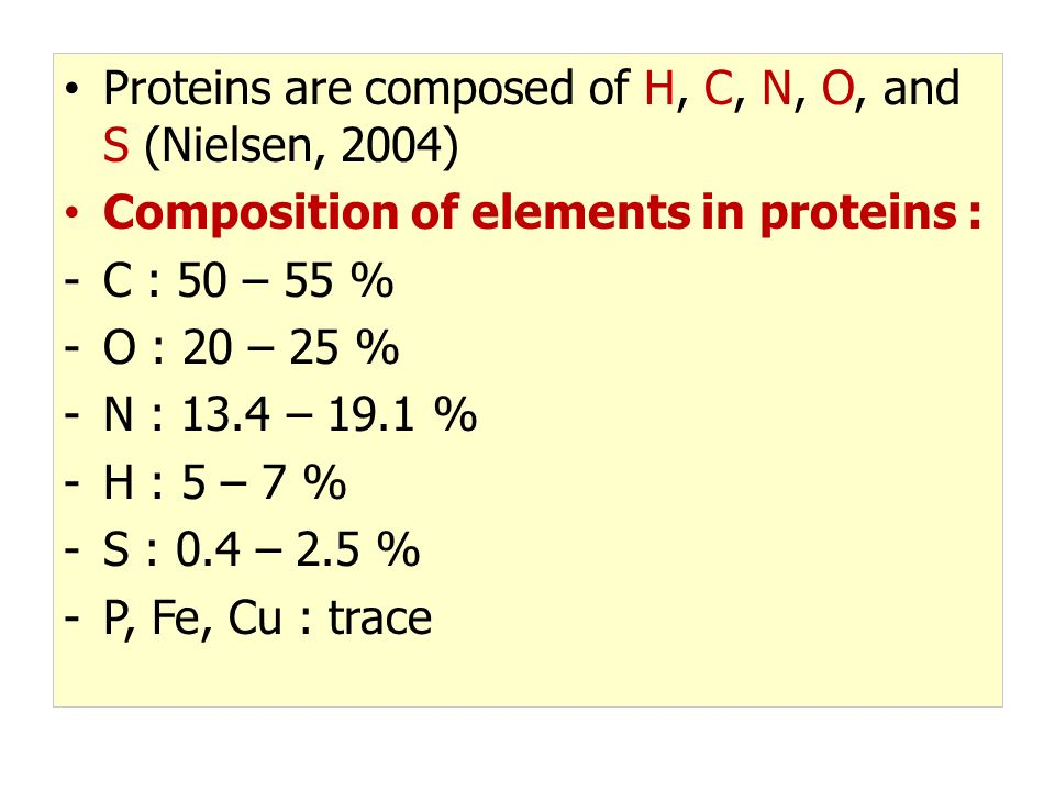 Proteins are composed of H, C, N, O, and S (Nielsen, 2004) Composition of elements in proteins : -C : 50 – 55 % -O : 20 – 25 % -N : 13.4 – 19.1 % -H :