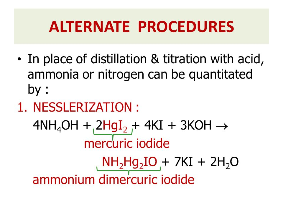 In place of distillation & titration with acid, ammonia or nitrogen can be quantitated by : 1.NESSLERIZATION : 4NH 4 OH + 2HgI 2 + 4KI + 3KOH  mercur